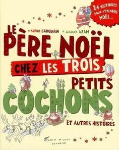 Le Père Noël chez les Trois Petits Cochons et autres histoires… Sophie CARQUAIN et Jacques AZAM - 2008 (Dès 5 ans)