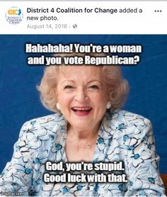 Betty Knows Best! Shame on every woman that voted for Trump and the Criminal Corrupt Republican Congress! Political Memes, Political Views, Stupid Quotes, Funny Quotes, Funny Pics, You Are Idiot, Betty White, Good Spirits, Us Politics