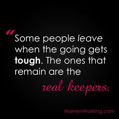 Some people leave when the going gets tough. The ones that remain are the real keepers.