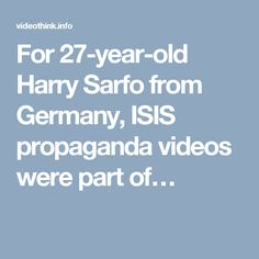 For Harry Sarfo from Germany, ISIS propaganda videos were part of…