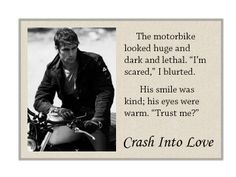"""The motorbike looked huge and dark and lethal. """"I'm scared,"""" I blurted. His smile was kind; his eyes were warm. """"Trust me?"""" (Crash Into Love)"""
