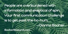 People are overburdened with information and skeptical of spin. Your first communication challenge is to get past the ho-hum. #Communication #CommunicationSkills #Quotes