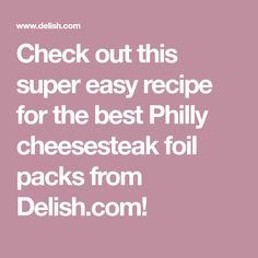 Check out this super easy recipe for the best Philly cheesesteak foil packs from Delish.com!