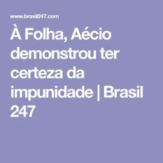 À Folha, Aécio demonstrou ter certeza da impunidade | Brasil 247