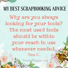 Words of Wisdom: Why are you always looking for your tools? the most used tools should be within your reach to use whenever needed. Tina C.