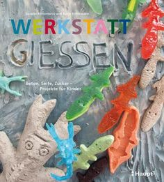 Rittermann, Susann / Rittermann, Antje «Werkstatt Gießen. Beton, Seife, Zucker - Projekte für Kinder» | 978-3-258-60117-5 | www.haupt.ch