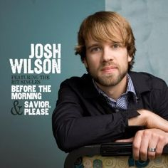 Josh Wilson - just a pure sound to his voice, some raspiness at times, great Christian music