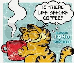 Garfield's love of coffee! Can't say it any better!