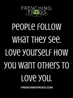 people follow what they see. love yourself how you want others to love you.
