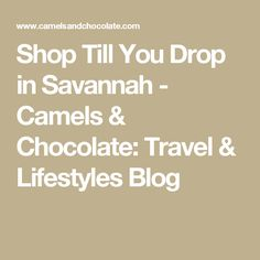 Shop Till You Drop in Savannah - Camels & Chocolate: Travel & Lifestyles Blog