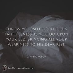 C.H. Spurgeon Throw yourself upon God's faithfulness as you do upon your bed, bringing all your weariness to His dear rest.