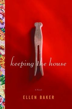 Keeping the House: A Novel by Ellen Baker - could not put it down - good good book to read!