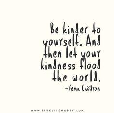 ser amable contigo mismo. y luego deja que tu bondad inunde el mundo