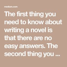 The first thing you need to know about writing a novel is that there are no easy answers. The second thing you need to know is that there's no magic formula. Every novel demands its own structure…