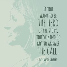 """""""If you want to be the hero of the story, you've kind of got to answer the call."""" — Elizabeth Gilbert"""