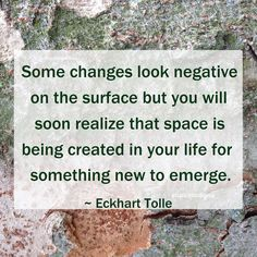 """Some changes look negative on the surface but you will soon realize that space is being created in your life for something new to emerge."" ~ Eckhart Tolle #quote"