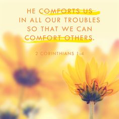 """""""He comforts us in all our troubles, so that we can comfort those in any trouble with the comfort we ourselves receive from God."""" 2 Corinthians 1:4 NIV"""