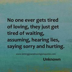 No one ever gets tired of loving, they just get tired of waiting, assuming, hearing lies, saying sorry and hurting