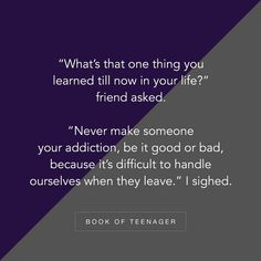 """Image may contain: text that says '""""What's that one thing you learned till now in your life?"""" friend asked. """"Never make someone your addiction, be it good or bad, because it's difficult to handle ourselves when they leave. BOOK OF TEENAGER' Story Quotes, Bff Quotes, Best Friend Quotes, Mood Quotes, Friendship Quotes, Girly Quotes, Quotes That Describe Me, Teenager Quotes, Quotes And Notes"""