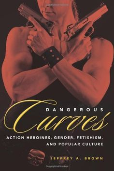 Amazon.com: Dangerous Curves: Action Heroines, Gender, Fetishism, and Popular Culture (9781617039409): Jeffrey A. Brown: Books