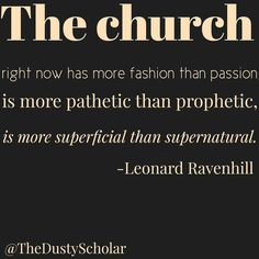 The church right now has more fashion than passion, is more pathetic than prophetic, is more superficial than supernatural. Leonard Ravenhill
