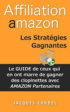 Affiliation Amazon Les Stratégies Gagnantes: Le Guide de Ceux qui en ont Marre de Gagner des Clopinettes avec Amazon Partenaires