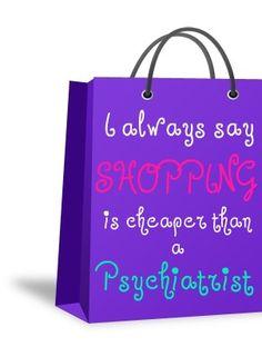 """I always say shopping is cheaper than a  psychiatrist."""