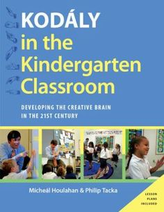 Kodály in the kindergarten classroom: Developing the creative brain in the 21st century. (2015). by  Micheal Houlahan & Philip Tacka