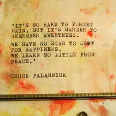 """""""It's so hard to forget pain, but it's harder to remember sweetness. We have no scar to show for happiness. We learn so little from peace. Love Me Quotes, True Quotes, Motivational Quotes, Favorite Words, Favorite Quotes, Best Quotes, All My Friends Are Dead, Chuck Palahniuk, Touching Words"""