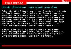 463.1. News MULTIMEDIA. Handy-Signatur nun auch als App. Die Handy-Signatur des Bundes ist ab sofort auch als eigene Smartphone- App erhältlich. Mittels QR-Code und Handy-Kamera können damit zukünftig Amtsgeschäfte online noch schneller erledigt werden. Die kostenlose App wird für Android, Windows Mobile und BlackBerry verfügbar sein. Etwa 640.000 Österreicher nutzen die Handy-Signatur, mit der derzeit 100 Formulare oder Anträge digital unterschrieben werden können.