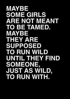 Maybe some girls are not meant to be tamed. Maybe they are supposed to run wild until they find someone just as wild to run with.