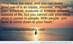 """""""You have the mind, and you can make good use of it, to create, innovate, imagine, plan, schedule, evaluate or analyze different aspects of life, but you cannot use your mind when it comes to people. With people, you have to come down to your heart."""""""