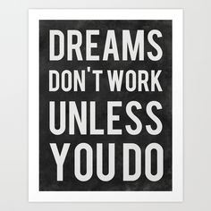 Dreams Don't Work Unless You Do by Kimsey Price https://society6.com/product/dreams-dont-work-unless-you-do_print?curator=themotivatedtype