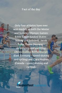 Fact of the day Only four athletes have ever won medals at both the Winter and Summer Olympic Games: Eddie Eagan (United States - boxing and bobsled), Jacob Tullin Thams (Norway – ski-jumping and yachting), Christa Luding-Rothenburger (East Germany – speed-skating and cycling) and Clara Hughes (Canada – speed-skating and cycling).