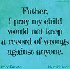 Father, I pray my child would not keep a record of wrongs against anyone. #MomPrayers
