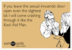 If you leave the sexual innuendo door open even the slightest bit I will come crashing through it like the Kool Aid Man.
