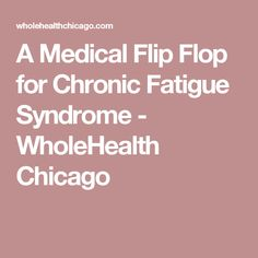 A Medical Flip Flop for Chronic Fatigue Syndrome - WholeHealth Chicago