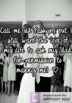 Call me old fashion, but I still want the love of my life to ask my dad for permission to marry me! ♡