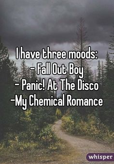 I have three moods: - Fall Out Boy - Panic! At The Disco -My Chemical Romance