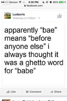 """""""Bae,"""" Urban Dictionary says, is an acronym that stands for """"before anyone else,"""" or a shortened version of baby or babe, another word for sweetie, and, mostly unrelated, poop in Danish. To me bae is stupid I mean are you that lazy not to say the baby smh to all the idiots"""