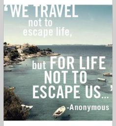 We travel not to escape life but for life not to escape us...