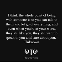 I think the whole point of being with someone is so you can talk to them and let go of everything, and even when you're at your worst, they still like you, they still want to speak to you and care about you.