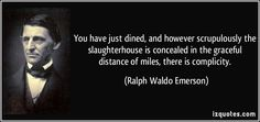 """You have just dined, and however scrupulously the slaughterhouse is concealed in the graceful distance of miles, there is complicity."" Ralph Waldo Emerson, essayist - Google Search"