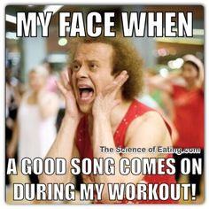 My face when a good song comes on during my workout.