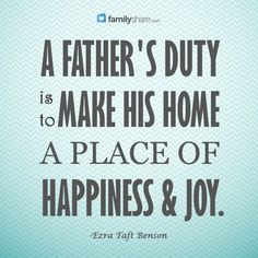 """""""A father's duty is to make his home a place of happiness and joy."""" -Ezra Taft Benson"""