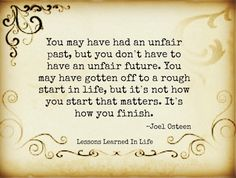 Joel Osteen quote. Love this--it's not how you start that matters but how you finish!