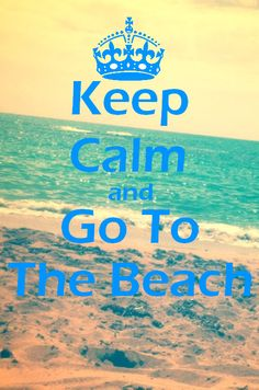 keep calm and go to the beach.  YES!  The beach is where I find my center..always, and in ALL WAYS.  <3