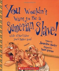 You Wouldn't Want to Be a Sumerian Slave!: A Life of Hard Labor You'd Rather Avoid by Jacqueline Morley. Mystery of History Volume 1, Lesson 7 #MOHI7