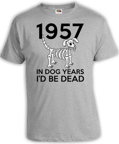 60th Birthday Shirt Funny Birthday TShirt Gifts For Him Bday Presents For Her In Dog Years I'd Be Dead 1957 Birthday Mens Ladies Tee DAT-777