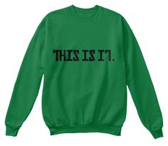 This Is It. Kelly Green  Sweatshirt Front